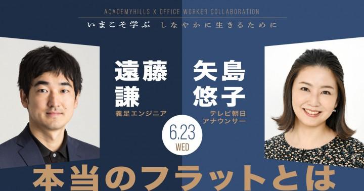 【遠藤謙(義足エンジニア)×矢島悠子(テレビ朝日アナウンサー)】 オフィスワーカーのためのスペシャルセミナー「本当のフラットとは」オンライン開催!